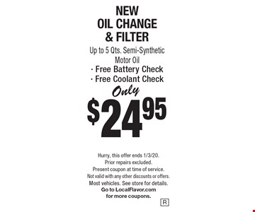 Only $24.95 New Oil Change & Filter. Up to 5 Qts. Semi - Synthetic Motor Oil - Free Battery Check - Free Coolant Check. Hurry, this offer ends 1/3/20. Prior repairs excluded. Present coupon at time of service. Not valid with any other discounts or offers. Most vehicles. See store for details. Go to LocalFlavor.com for more coupons.