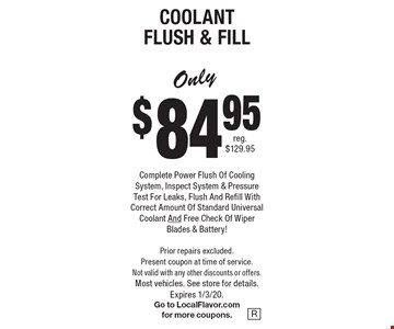 Only $84.95 Coolant Flush & Fill. Complete Power Flush Of Cooling System, Inspect System & Pressure Test For Leaks, Flush And Refill With Correct Amount Of Standard Universal Coolant And Free Check Of Wiper Blades & Battery!  Prior repairs excluded. Present coupon at time of service. Not valid with any other discounts or offers. Most vehicles. See store for details.Expires 1/3/20. Go to LocalFlavor.com for more coupons.