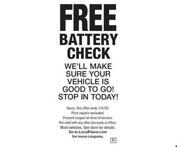 FREE battery check. WE'LL MAKE SURE YOUR VEHICLE IS GOOD TO GO! STOP IN TODAY! Hurry, this offer ends 1/3/20. Prior repairs excluded. Present coupon at time of service. Not valid with any other discounts or offers. Most vehicles. See store for details. Go to LocalFlavor.com for more coupons.