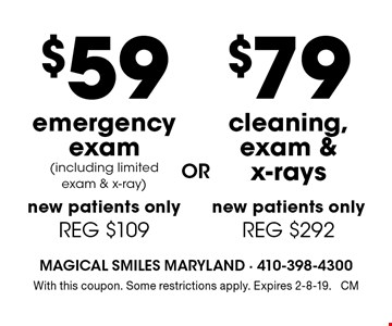 $79 cleaning, exam & x-rays. New patients only. Reg $292. $59 emergency exam (including limited exam & x-ray) New patients only. Reg $109. With this coupon. Some restrictions apply. Expires 2-8-19. CM
