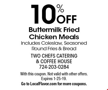 10% Off Buttermilk Fried Chicken Meals Includes Coleslaw, Seasoned Round Fries & Bread. With this coupon. Not valid with other offers.Expires 1-25-19. Go to LocalFlavor.com for more coupons.