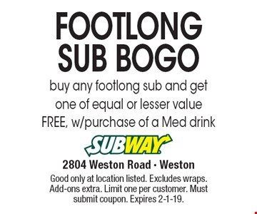 FOOTLONG SUB BOGO buy any footlong sub and get one of equal or lesser value FREE, w/purchase of a Med drink. Good only at location listed. Excludes wraps. Add-ons extra. Limit one per customer. Must submit coupon. Expires 2-1-19.