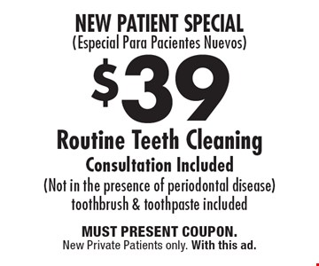 New Patient Special (Especial Para Pacientes Nuevos) $39 Routine Teeth Cleaning Consultation Included (Not in the presence of periodontal disease) toothbrush & toothpaste included. Must present coupon. New Private Patients only. With this ad.