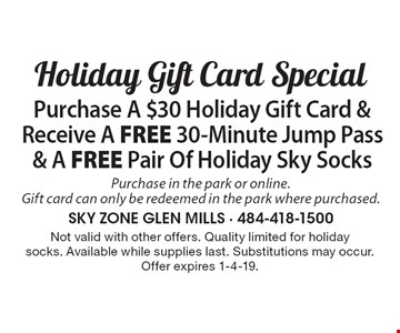 Holiday Gift Card Special Purchase A $30 Holiday Gift Card & Receive A FREE 30-Minute Jump Pass & A FREE Pair Of Holiday Sky Socks. Purchase in the park or online. Gift card can only be redeemed in the park where purchased.. Not valid with other offers. Quality limited for holiday socks. Available while supplies last. Substitutions may occur. Offer expires 1-4-19.