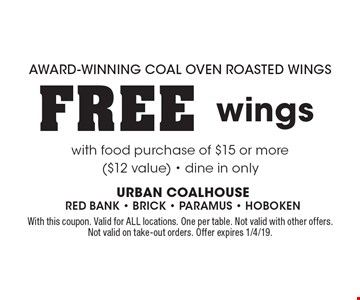 AWARD-WINNING COAL OVEN ROASTED WINGS. FREE wings with food purchase of $15 or more ($12 value) - dine in only. With this coupon. Valid for ALL locations. One per table. Not valid with other offers. Not valid on take-out orders. Offer expires 1/4/19.