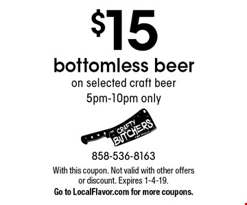 $15 bottomless beer on selected craft beer. 5pm-10pm only. With this coupon. Not valid with other offers or discount. Expires 1-4-19. Go to LocalFlavor.com for more coupons.