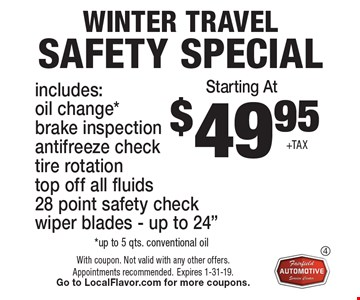 Starting At $49.95 +TAX Winter Travel Safety Special. Includes: oil change* brake inspection, antifreeze check, tire rotation, top off all fluids, 28 point safety check, wiper blades - up to 24