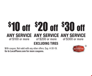 $30 off any service of $300 or more. Excluding tires. $20 off any service of $200 or more. Excluding tires. $10 off any service of $100 or more. Excluding tires. With coupon. Not valid with any other offers. Exp. 4-30-19. Go to LocalFlavor.com for more coupons.
