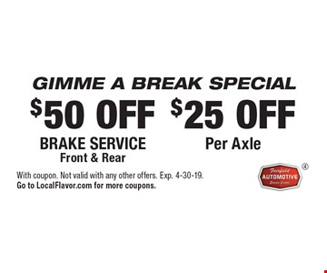 GIMME A BREAK SPECIAL. $25 OFF Per Axle. $50 OFF Brake service, Front & Rear. With coupon. Not valid with any other offers. Exp. 4-30-19. Go to LocalFlavor.com for more coupons.