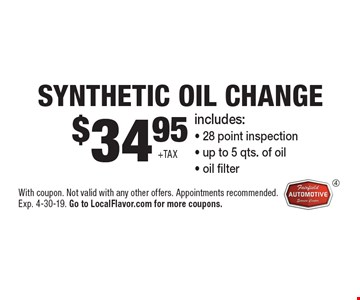 $34.95 +tax Synthetic Oil Change. Includes: - 28 point inspection - up to 5 qts. of oil - oil filter. With coupon. Not valid with any other offers. Appointments recommended. Exp. 4-30-19. Go to LocalFlavor.com for more coupons.