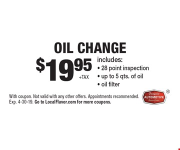 $19.95 +tax Oil Change. Includes: - 28 point inspection - up to 5 qts. of oil - oil filter. With coupon. Not valid with any other offers. Appointments recommended. Exp. 4-30-19. Go to LocalFlavor.com for more coupons.
