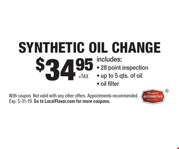 $34.95 + tax Synthetic Oil Change. Includes: 28 point inspection, up to 5 qts. of oil, oil filter. With coupon. Not valid with any other offers. Appointments recommended. Exp. 5-31-19. Go to LocalFlavor.com for more coupons.