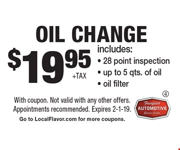$19.95 +tax Oil Change. Includes:- 28 point inspection- up to 5 qts. of oil- oil filter. With coupon. Not valid with any other offers. Appointments recommended. Expires 2-1-19. Go to LocalFlavor.com for more coupons.