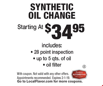 $34.95 Synthetic Oil Change. Includes:- 28 point inspection- up to 5 qts. of oil- oil filter. With coupon. Not valid with any other offers. Appointments recommended. Expires 2-1-19. Go to LocalFlavor.com for more coupons.