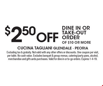 $2.50 off dine in or take-out order of $10 or more. Excluding tax & gratuity. Not valid with any other offers or discounts. One coupon per visit, per table. No cash value. Excludes banquet & group menus, catering/party pans, alcohol, merchandise and gift cards purchases. Valid for dine in or to-go orders. Expires 1-4-19.