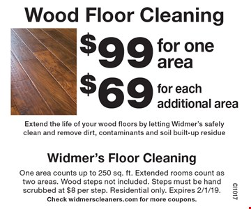 Wood Floor Cleaning: $69 for each additional area. $99 for one area. Extend the life of your wood floors by letting Widmer's safely clean and remove dirt, contaminants and soil built-up residue. One area counts up to 250 sq. ft. Extended rooms count as two areas. Wood steps not included. Steps must be hand scrubbed at $8 per step. Residential only. Expires 2/1/19. Check widmerscleaners.com for more coupons.