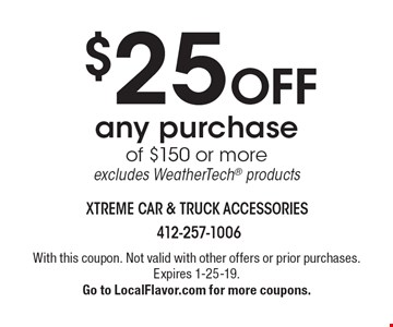 $25 Off any purchase of $150 or more. Excludes WeatherTech products. With this coupon. Not valid with other offers or prior purchases. Expires 1-25-19.Go to LocalFlavor.com for more coupons.
