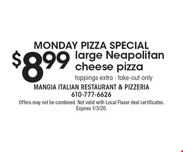 Monday Pizza Special - $8.99 large Neapolitan cheese pizza, toppings extra - take-out only. Offers may not be combined. Not valid with Local Flavor deal certificates. Expires 1/3/20.