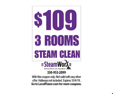 $109 3 Rooms steam clean. With this coupon only. Not valid with any other offer. Hallways not included. Expires 10/4/19. Go to LocalFlavor.com for more coupons.