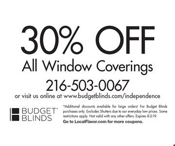 30% OFF All Window Coverings 216-503-0067 or visit us online at www.budgetblinds.com/independence. *Additional discounts available for large orders! For Budget Blinds purchases only. Excludes Shutters due to our everyday low prices. Some restrictions apply. Not valid with any other offers. Expires 8-2-19. Go to LocalFlavor.com for more coupons.