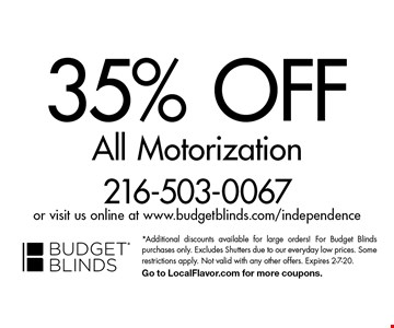 35% Off All Motorization. *Additional discounts available for large orders! For Budget Blinds purchases only. Excludes Shutters due to our everyday low prices. Some restrictions apply. Not valid with any other offers. Expires 2-7-20. Go to LocalFlavor.com for more coupons.