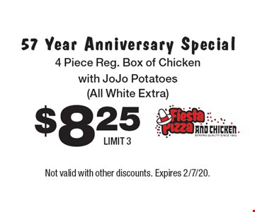 $8.25 57 Year Anniversary Special 4 Piece Reg. Box of Chicken with JoJo Potatoes (All White Extra) LIMIT 3. Not valid with other discounts. Expires 2/7/20.