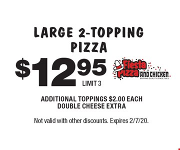 $12.95 LARGE 2-TOPPING PIZZA ADDITIONAL TOPPINGS $2.00 EACH DOUBLE CHEESE EXTRA LIMIT 3. Not valid with other discounts. Expires 2/7/20.