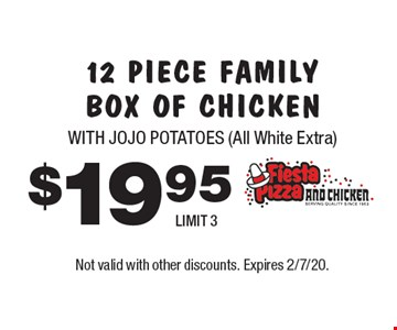 $19.95 12 PIECE FAMILY BOX OF CHICKEN WITH JOJO POTATOES (All White Extra) LIMIT 3. Not valid with other discounts. Expires 2/7/20.