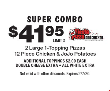 SUPER COMBO $41.95 2 Large 1-Topping Pizzas 12 Piece Chicken & JoJo Potatoes ADDITIONAL TOPPINGS $2.00 EACH DOUBLE CHEESE EXTRA - ALL WHITE EXTRA LIMIT 3. Not valid with other discounts. Expires 2/7/20.