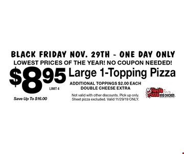 Black Friday Nov. 29th - one day only. LOWEST PRICES OF THE YEAR! NO COUPON NEEDED! $8.95 Save Up To $16.00 Large 1-Topping Pizza ADDITIONAL TOPPINGS $2.00 EACH DOUBLE CHEESE EXTRA. LIMIT 4. Not valid with other discounts. Pick up only. Sheet pizza excluded. Valid 11/29/19 ONLY.