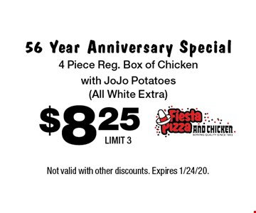 56 Year Anniversary Special. $8.25 4 Piece Reg. Box of Chicken with JoJo Potatoes (All White Extra) LIMIT 3. Not valid with other discounts. Expires 1/24/20.