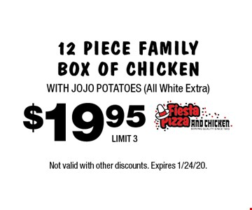 $19.9 512 PIECE FAMILY BOX OF CHICKEN WITH JOJO POTATOES (All White Extra) LIMIT 3. Not valid with other discounts. Expires 1/24/20.