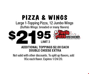 $21.95 PIZZA & WINGS Large 1-Topping Pizza, 12 Jumbo Wings (Buffalo Wings: breaded or many flavors) ADDITIONAL TOPPINGS $2.00 EACH DOUBLE CHEESE EXTRA. LIMIT 3. Not valid with other discounts. To split up flavors, add 95¢ each flavor. Expires 1/24/20.