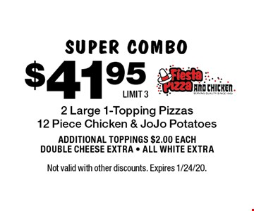 SUPER COMBO. $41.95 2 Large 1-Topping Pizzas 12 Piece Chicken & JoJo Potatoes. ADDITIONAL TOPPINGS $2.00 EACH. DOUBLE CHEESE EXTRA • ALL WHITE EXTRA. LIMIT 3. Not valid with other discounts. Expires 1/24/20.