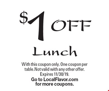 $1 OFF Lunch. With this coupon only. One coupon pertable.Not valid with any other offer. Expires 11/30/19. Go to LocalFlavor.comfor more coupons.