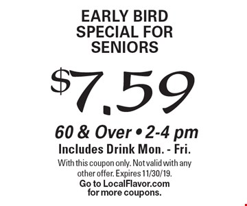 $7.59 Early Bird SPECIAL For Seniors 60 & Over - 2-4 pm Includes Drink Mon. - Fri. . With this coupon only. Not valid with any other offer. Expires 11/30/19. Go to LocalFlavor.comfor more coupons.