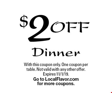 $2 Off Dinner. With this coupon only. One coupon per table. Not valid with any other offer. Expires 11/1/19. Go to LocalFlavor.com for more coupons.