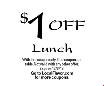 $1 Off Lunch. With this coupon only. One coupon per table. Not valid with any other offer. Expires 12/6/19. Go to LocalFlavor.com for more coupons.