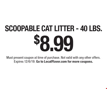 $8.99 SCOOPABLE CAT LITTER - 40 LBS.. Must present coupon at time of purchase. Not valid with any other offers.Expires 12/6/19. Go to LocalFlavor.com for more coupons.