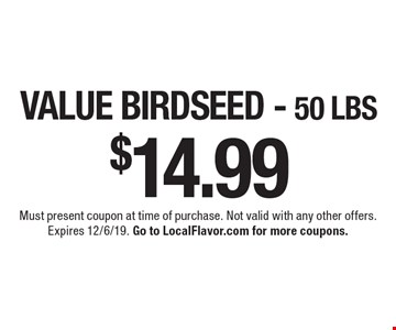 $14.99 VALUE BIRDSEED - 50 LBS. Must present coupon at time of purchase. Not valid with any other offers.Expires 12/6/19. Go to LocalFlavor.com for more coupons.