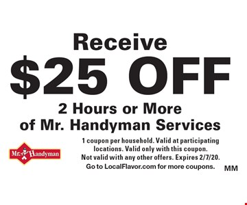 Receive $25 OFF 2 Hours or More of Mr. Handyman Services. 1 coupon per household. Valid at participating locations. Valid only with this coupon. Not valid with any other offers. Expires 2/7/20.Go to LocalFlavor.com for more coupons.