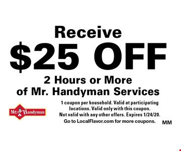 Receive $25 off 2 hours or more of Mr. Handyman services. 1 coupon per household. Valid at participating locations. Valid only with this coupon. Not valid with any other offers. Expires 1/24/20. Go to LocalFlavor.com for more coupons.