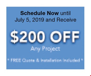 Receive $200 off any project. Schedule now until 8/2/19. Free quote and installation included.