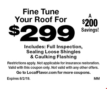 Fine TuneYour Roof For $299 Includes: Full Inspection, Sealing Loose Shingles & Caulking Flashing. A$200Savings!. Restrictions apply. Not applicable for insurance restoration.Valid with this coupon only. Not valid with any other offers.Go to LocalFlavor.com for more coupons.Expires 8/2/19. MM