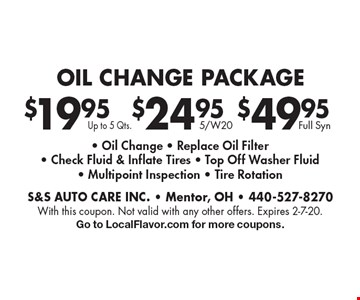 OIL CHANGE PACKAGE $19.95 Up to 5 Qts.. $24.95 5/W20. $49.95 Full Syn. . - Oil Change - Replace Oil Filter- Check Fluid & Inflate Tires - Top Off Washer Fluid- Multipoint Inspection - Tire Rotation. With this coupon. Not valid with any other offers. Expires 2-7-20.Go to LocalFlavor.com for more coupons.