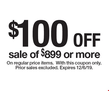 $100 OFF sale of $899 or more. On regular price items.With this coupon only. Prior sales excluded. Expires 12/6/19.