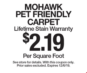 $2.19 Per Square Foot MOHAWK PET FRIENDLY CARPET. Lifetime Stain Warranty. See store for details. With this coupon only. Prior sales excluded. Expires 12/6/19.