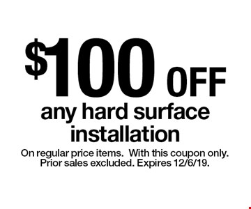 $100 OFF any hard surface installation. On regular price items.With this coupon only. Prior sales excluded. Expires 12/6/19.