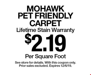 $2.19 Per Square Foot MOHAWK PET FRIENDLY CARPET Lifetime Stain Warranty . See store for details. With this coupon only.Prior sales excluded. Expires 12/6/19.