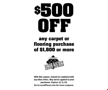 $500OFF any carpet or flooring purchase of $1,800 or more. With this coupon. Cannot be combined with any other offers. May not be applied to prior purchases. Expires 11/1/19.Go to LocalFlavor.com for more coupons.